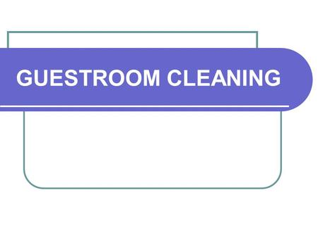 GUESTROOM CLEANING. Preparing to Clean In most properties, the room attendant's workday begins in the linen room. The linen room is often considered the.