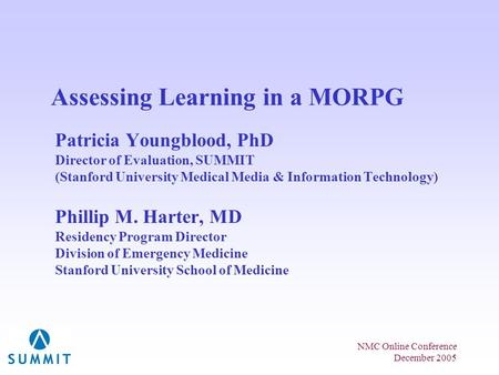 NMC Online Conference December 2005 Assessing Learning in a MORPG Patricia Youngblood, PhD Director of Evaluation, SUMMIT (Stanford University Medical.