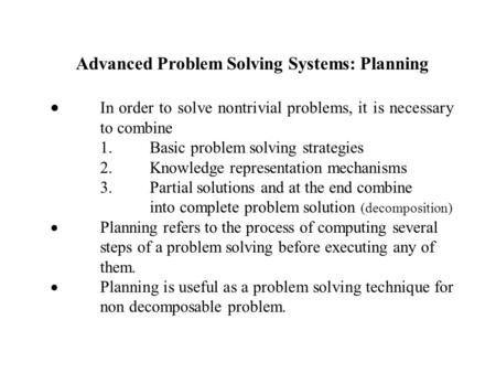 Advanced Problem Solving Systems: Planning  In order to solve nontrivial problems, it is necessary to combine 1.Basic problem solving strategies 2.Knowledge.