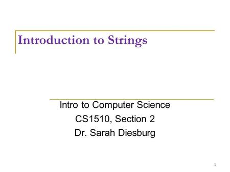 Introduction to Strings Intro to Computer Science CS1510, Section 2 Dr. Sarah Diesburg 1.