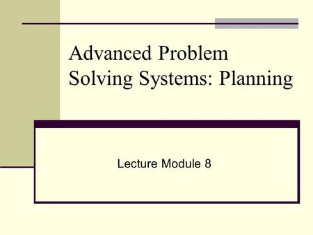 Advanced Problem Solving Systems: Planning Lecture Module 8.