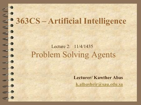 Lecture 2: 11/4/1435 Problem Solving Agents Lecturer/ Kawther Abas 363CS – Artificial Intelligence.