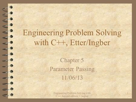 Engineering Problem Solving with C++, Second edition, J. Ingber 1 Engineering Problem Solving with C++, Etter/Ingber Chapter 5 Parameter Passing 11/06/13.