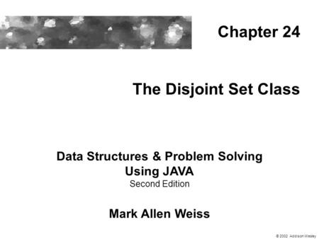 The Disjoint Set Class Data Structures & Problem Solving Using JAVA Second Edition Mark Allen Weiss Chapter 24 © 2002 Addison Wesley.