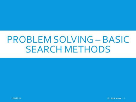 PROBLEM SOLVING – BASIC SEARCH METHODS 12/8/2015Dr. Sunil Kumar 1.