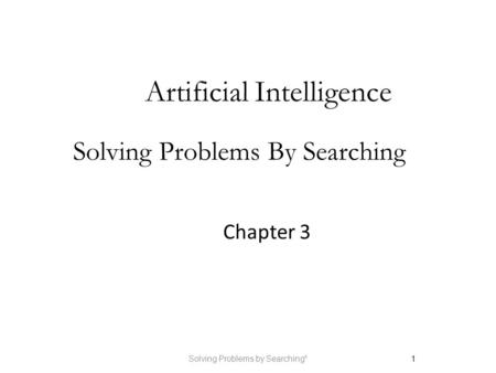 Solving Problems by Searching*1 Artificial Intelligence Solving Problems By Searching Chapter 3.