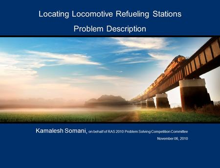 Locating Locomotive Refueling Stations Problem Description Kamalesh Somani, on behalf of RAS 2010 Problem Solving Competition Committee November 06, 2010.
