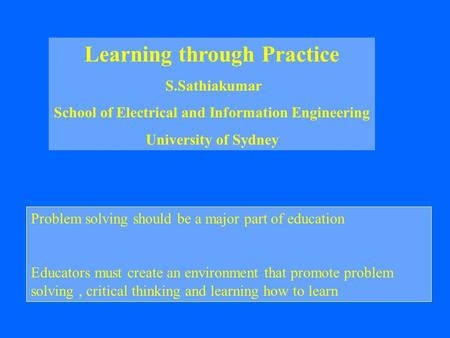 Learning through Practice S.Sathiakumar School of Electrical and Information Engineering University of Sydney Problem solving should be a major part of.