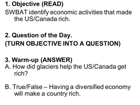 1. Objective (READ) SWBAT identify economic activities that made the US/Canada rich. 2. Question of the Day. (TURN OBJECTIVE INTO A QUESTION) 3. Warm-up.