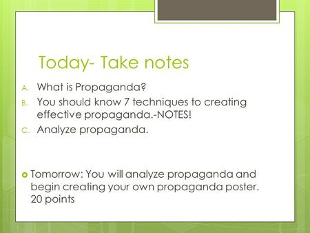 Today- Take notes A. What is Propaganda? B. You should know 7 techniques to creating effective propaganda.-NOTES! C. Analyze propaganda.  Tomorrow: You.