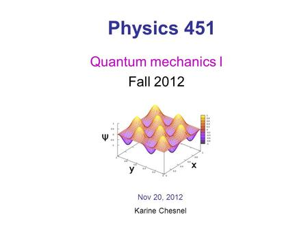 Physics 451 Quantum mechanics I Fall 2012 Nov 20, 2012 Karine Chesnel.