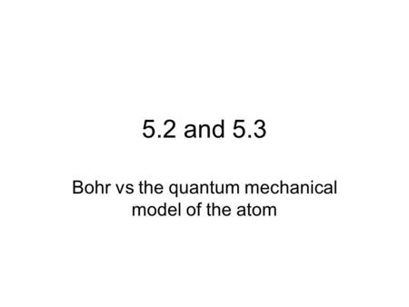 5.2 and 5.3 Bohr vs the quantum mechanical model of the atom.