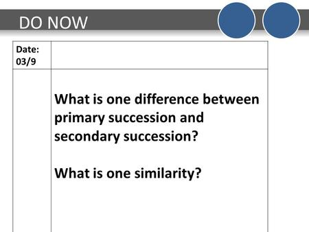 DO NOW Date: 03/9 What is one difference between primary succession and secondary succession? What is one similarity?