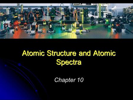 Chapter 10 Atomic Structure and Atomic Spectra. Objectives: Objectives: Apply quantum mechanics to describe electronic structure of atoms Apply quantum.