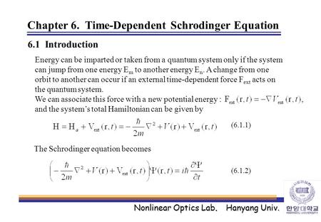 Nonlinear Optics Lab. Hanyang Univ. Chapter 6. Time-Dependent Schrodinger Equation 6.1 Introduction Energy can be imparted or taken from a quantum system.