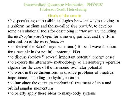 Intermediate Quantum Mechanics PHYS307 Professor Scott Heinekamp Goals of the course by speculating on possible analogies between waves moving in a uniform.