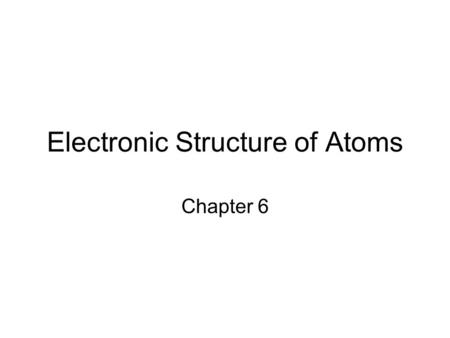 Electronic Structure of Atoms Chapter 6. Introduction Almost all chemistry is driven by electronic structure, the arrangement of electrons in atoms What.