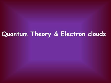 Quantum Theory & Electron clouds. Niels Bohr (Danish) tried to explain the spectrum of hydrogen atoms. Energy is transferred in photon units (quanta),