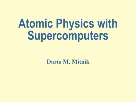 Atomic Physics with Supercomputers. Darío M. Mitnik.