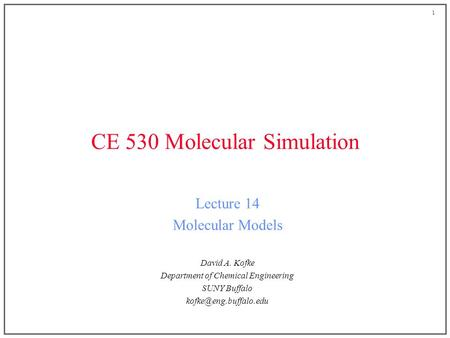 1 CE 530 Molecular Simulation Lecture 14 Molecular Models David A. Kofke Department of Chemical Engineering SUNY Buffalo