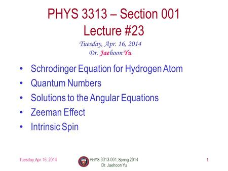 1 PHYS 3313 – Section 001 Lecture #23 Tuesday, Apr. 16, 2014 Dr. Jaehoon Yu Schrodinger Equation for Hydrogen Atom Quantum Numbers Solutions to the Angular.