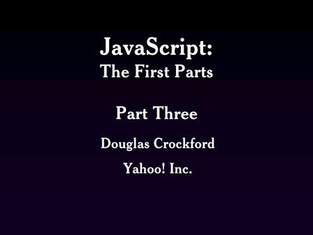 JavaScript: The First Parts Part Three Douglas Crockford Yahoo! Inc.