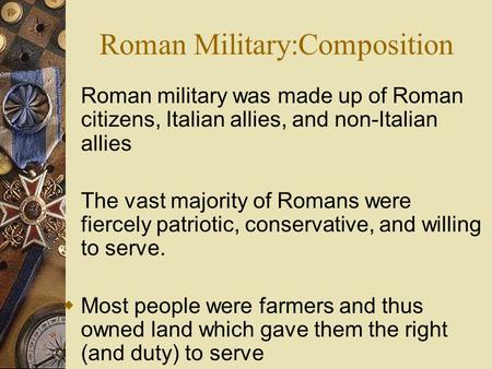 Roman Military:Composition Roman military was made up of Roman citizens, Italian allies, and non-Italian allies The vast majority of Romans were fiercely.