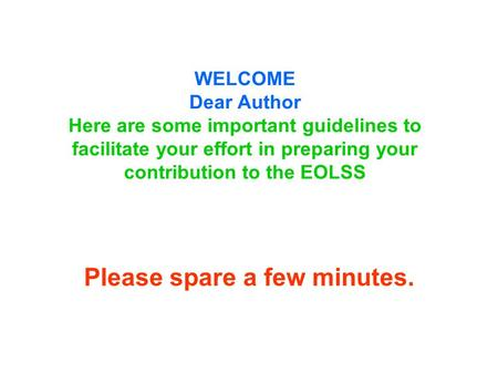 WELCOME Dear Author Here are some important guidelines to facilitate your effort in preparing your contribution to the EOLSS Please spare a few minutes.