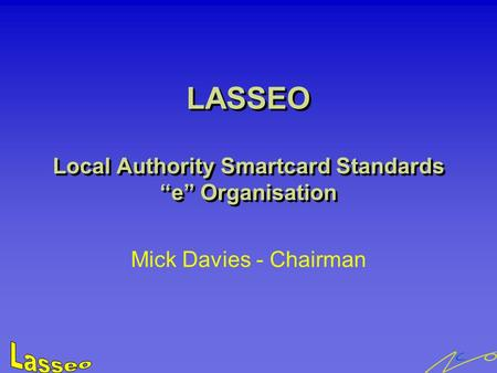 "LASSEO Local Authority Smartcard Standards ""e"" Organisation Mick Davies - Chairman."