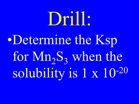 Drill: Determine the Ksp for Mn 2 S 3 when the solubility is 1 x 10 -20.