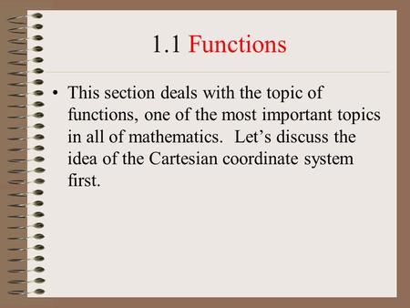 1.1 Functions This section deals with the topic of functions, one of the most important topics in all of mathematics. Let's discuss the idea of the Cartesian.