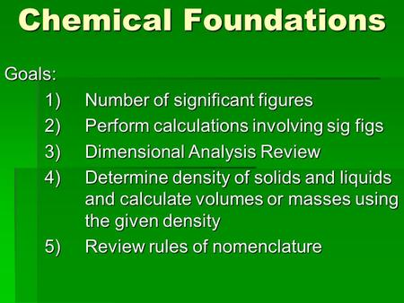 Chemical Foundations Goals: 1)Number of significant figures 2)Perform calculations involving sig figs 3)Dimensional Analysis Review 4)Determine density.