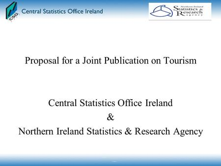 Proposal for a Joint Publication on Tourism Central Statistics Office Ireland & Northern Ireland Statistics & Research Agency.