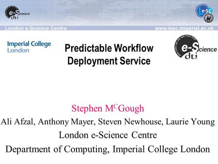 Predictable Workflow Deployment Service Stephen M C Gough Ali Afzal, Anthony Mayer, Steven Newhouse, Laurie Young London e-Science Centre Department of.
