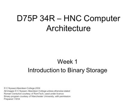 D75P 34R – HNC Computer Architecture Week 1 Introduction to Binary Storage © C Nyssen/Aberdeen College 2004 All images © C Nyssen /Aberdeen College unless.