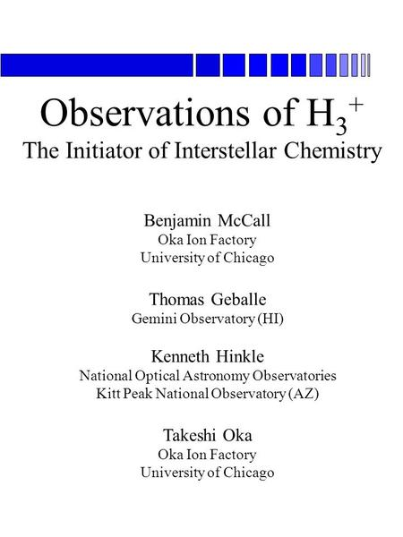 Observations of H 3 + The Initiator of Interstellar Chemistry Benjamin McCall Oka Ion Factory University of Chicago Thomas Geballe Gemini Observatory (HI)