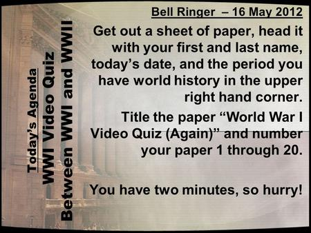 Today's Agenda WWI Video Quiz Between WWI and WWII Bell Ringer – 16 May 2012 Get out a sheet of paper, head it with your first and last name, today's date,