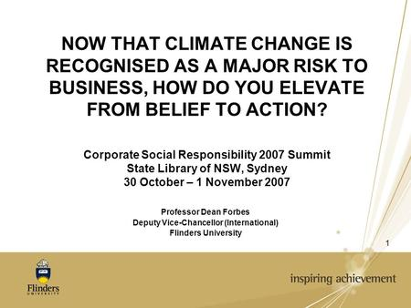 1 NOW THAT CLIMATE CHANGE IS RECOGNISED AS A MAJOR RISK TO BUSINESS, HOW DO YOU ELEVATE FROM BELIEF TO ACTION? Corporate Social Responsibility 2007 Summit.