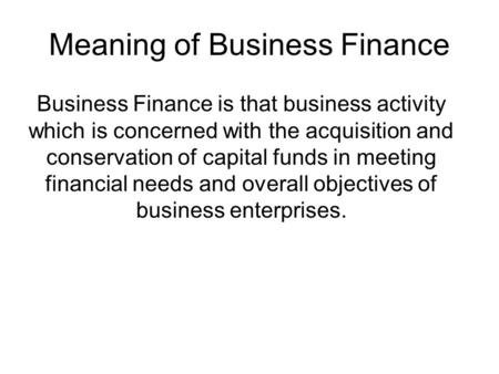 Meaning of Business Finance Business Finance is that business activity which is concerned with the acquisition and conservation of capital funds in meeting.