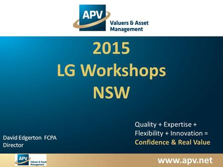 Www.apv.net David Edgerton FCPA Director Quality + Expertise + Flexibility + Innovation = Confidence & Real Value 2015 LG Workshops NSW.