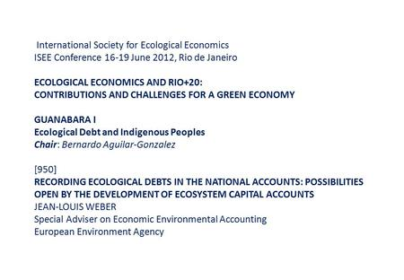 International Society for Ecological Economics ISEE Conference 16-19 June 2012, Rio de Janeiro ECOLOGICAL ECONOMICS AND RIO+20: CONTRIBUTIONS AND CHALLENGES.