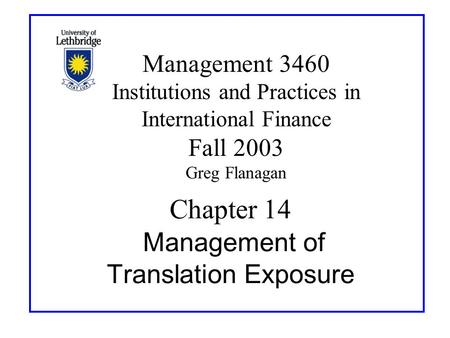 Chapter 14 Management of Translation Exposure Management 3460 Institutions and Practices in International Finance Fall 2003 Greg Flanagan.