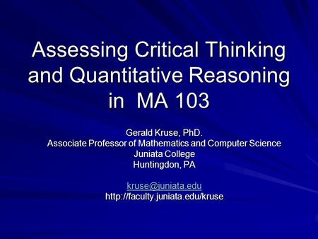 Assessing Critical Thinking and Quantitative Reasoning in MA 103 Gerald Kruse, PhD. Associate Professor of Mathematics and Computer Science Juniata College.