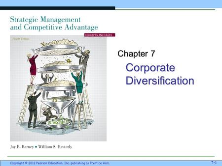 Corporate Diversification 7-1 Copyright © 2012 Pearson Education, Inc. publishing as Prentice Hall. Chapter 7.