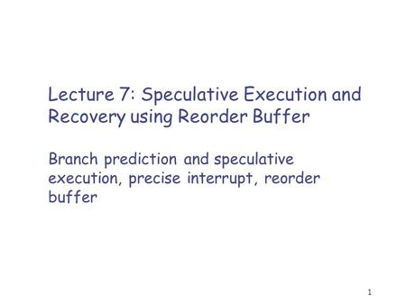 1 Lecture 7: Speculative Execution and Recovery using Reorder Buffer Branch prediction and speculative execution, precise interrupt, reorder buffer.