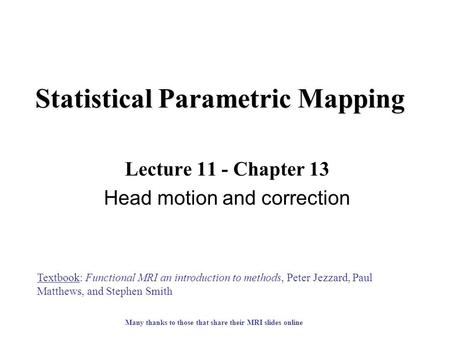 Statistical Parametric Mapping Lecture 11 - Chapter 13 Head motion and correction Textbook: Functional MRI an introduction to methods, Peter Jezzard, Paul.