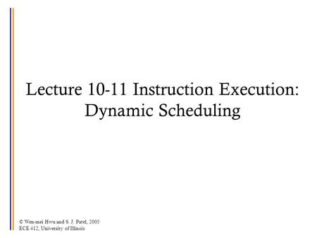© Wen-mei Hwu and S. J. Patel, 2005 ECE 412, University of Illinois Lecture 10-11 Instruction Execution: Dynamic Scheduling.