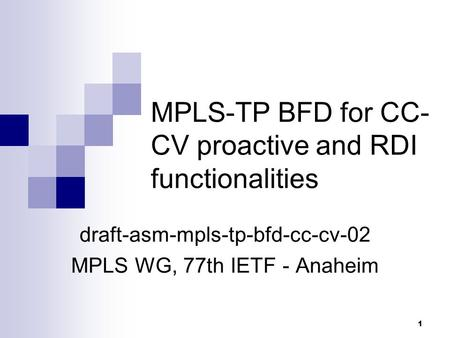 1 MPLS-TP BFD for CC- CV proactive and RDI functionalities draft-asm-mpls-tp-bfd-cc-cv-02 MPLS WG, 77th IETF - Anaheim.