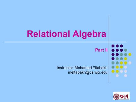 Relational Algebra Instructor: Mohamed Eltabakh 1 Part II.
