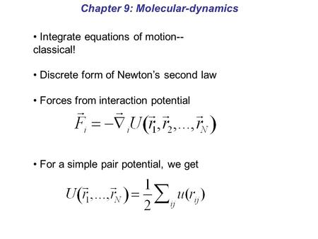 Chapter 9: Molecular-dynamics Integrate equations of motion-- classical! Discrete form of Newton's second law Forces from interaction potential For a simple.